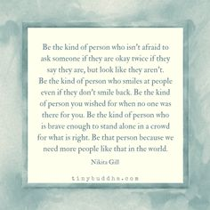 Be the kind of person who isn't afraid to ask someone if they are okay twice if they say they are, but look like they aren't.