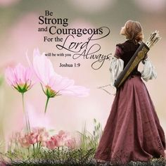 Be strong and courageous for the Lord will be with you always. Joshua 1:9