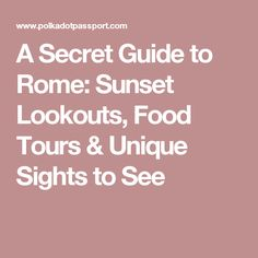 A Secret Guide to Rome: Sunset Lookouts, Food Tours & Unique Sights to See