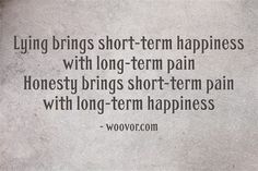 """Lying brings short-term happiness with long-term pain. Honesty brings short-term pain with long -term happiness."""