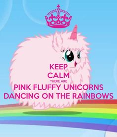 KEEP CALM THERE ARE PINK FLUFFY UNICORNS DANCING ON THE RAINBOWS soooo fluffy