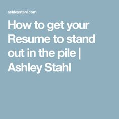 How to get your Resume to stand out in the pile | Ashley Stahl