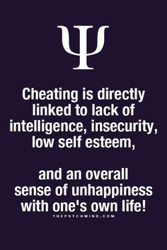 cheating is directly linked to lack of intelligence, insecurity, low self esteem, and an overall sense of unhappiness with one's won life!