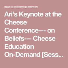 Ari's Keynote at the Cheese Conference--- on Beliefs--- Cheese Education On-Demand [Session Details]