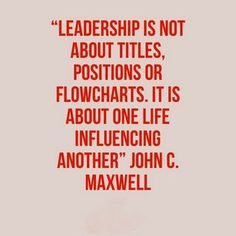 """Leadership is not about titles, positions or flowcharts. It is about one life influencing another"" ― John C. Maxwell"