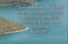 """""""Son nefesimizde bizleri iman-ı kâmilden ayırma! Bizlere ölüm acısı çektirme, kabir azabı yaşatma Allah'ım!"""""""