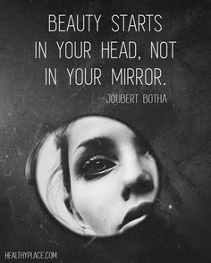 Quote on eating disorders: Beauty starts in your head, not in your mirror. -Joubert Botha. www.HealthyPlace.com