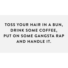Toss your hair in a bun, drink some coffee, put on some gangsta rap and handle it.