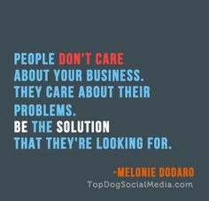 Be the solution to people's problems. Your business depends on it! ~Melonie Dodaro http://TopDogSocialMedia.com/
