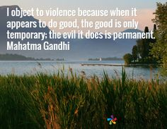 I object to violence because when it appears to do good, the good is only temporary; the evil it does is permanent. Mahatma Gandhi