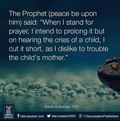 """The Prophet (peace be upon him) said: 'When I stand for prayer, I intend to prolong it but on hearing the cries of a child, I cut it short, as I dislike to trouble the child's mother.'"" -- [Sahih Al-Bukhari, Hadith: Best Islamic Quotes, Islamic Qoutes, Islamic Teachings, Saw Quotes, Online Quran, Hadith Of The Day, All About Islam, Learn Islam"