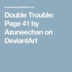 Double Trouble: Page 41 by Azuneechan on DeviantArt