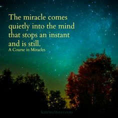 The miracle comes quietly into the mind that stops an instant and is still. - A Course in Miracles