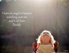 I have an angel in heaven watching over me and I call him Daddy.