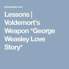 Lessons   Voldemort's Weapon *George Weasley Love Story*