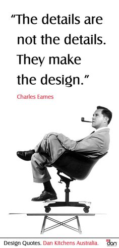 "Quote: ""The details are not the details. They make the design"" - Charles Eames >>> Great quote, but an unusual photo of Charles in a chair on a table."