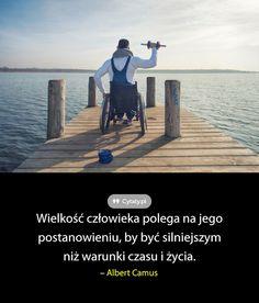 Wielkość człowieka polega na jego postanowieniu, by być silniejszym niż warunki czasu i życia.