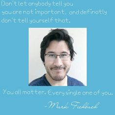 Here's a quote from Mark Fichbach. Markiplier is an amazing person. He inspires us all. He can make us laugh or smile even when we want to cry. He's our savior. He saved and helped so many people through tough times. Words can't always explain how much I love Markiplier.