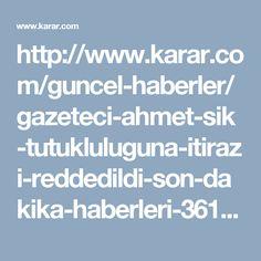 http://www.karar.com/guncel-haberler/gazeteci-ahmet-sik-tutukluluguna-itirazi-reddedildi-son-dakika-haberleri-361072?utm_source=web_notification&utm_medium=notification&utm_campaign=web_notification