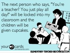 "Same goes for, ""You only work 6 hours a day and have summers off.""   Really?  All those papers graded, lesson plans made, lessons created, classroom decorated, etc.,  while teaching classes all day?   BAhahahaha!  Here's to all the teachers that spend most of their time working before and after school, and often stay up all night trying to get caught up!"