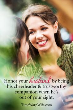 Honor your husband...don't gab about his faults, rather talk about his strengths! Let others know the good that he is doing.