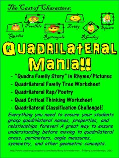 "Introduces students to quadrilateral names, properties, and relationships via the ""Quadra Family Story"", the ""Quadrilateral Family Tree"" worksheet, ""The Quadrilateral Rap"", a critical thinking worksheet, and a fun-to-play challenge game. A great way to move into study of quadrilaterals! Your students will love this product and it's amazing cast of characters! This product, sold for $3, goes hand in hand with ""The Polygon Song"" and ""Polygon Classification Challenge"" (also available at TpT)."