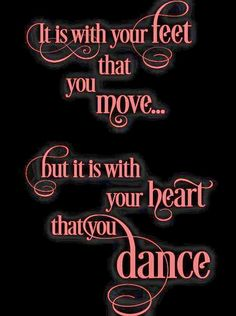 It is with your feet that you move, but it is with your heart that you dance