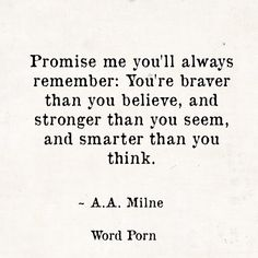 Promise me you'll always remember: You're braver than you believe, and stronger than you seem, smarter than you think. A.A.Milne. YOU SHOULD BE PROMISING THIS TO YOURSELF, NOT ANYBODY ELSE.