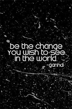 """Be the change you want to be in the world"""