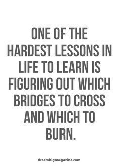 One of the hardest lessons in life is figuring out which bridges to cross and which to burn.