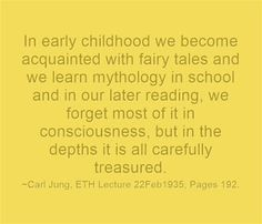 In early childhood we become acquainted with fairy tales and we learn mythology in school and in our later reading, we forget most of it in consciousness, but in the depths it is all carefully treasured. ~Carl Jung, ETH Lecture 22Feb1935, Pages 192.