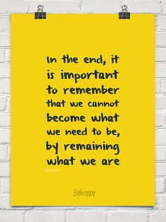 In the end, it is important to remember that we cannot become what we need to be, by remaining what we are - Behappy.me