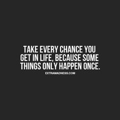 Take every chance you get in life. Some things only happen once.