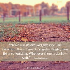 """""""Never run before God gives you His direction. If you have the slightest doubt, then He is not guiding. Whenever there is doubt—wait. Christian Life, Christian Quotes, Faith Quotes, Words Quotes, Sayings, Oswald Chambers, I Need U, Walk By Faith, Spiritual Life"""