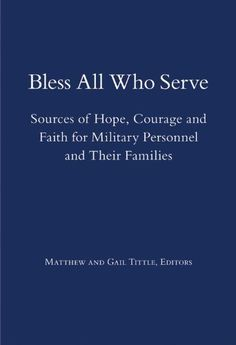 Bless All Who Serve: Sources of Hope, Courage and Faith for Military Personnel and Their Families by Matthew Tittle. Readings and songs from many faith traditions, ancient and modern, plus reflections by veterans and military chaplains. Speaks to themes of commitment, courage, patriotism, freedom, strength and service. Reflection topics include fear of injury and death, grief, peace and violence, hope and despair, separation from loved ones and honoring the fallen.