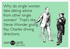 Why do single women take dating advice from other single women? Thats like Stevie Wonder giving Ray Charles driving directions.
