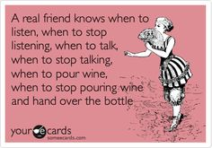 A real friend knows when to listen, when to stop listening, when to talk,  when to stop talking, when to pour wine,  when to stop pouring wine and hand over the bottle