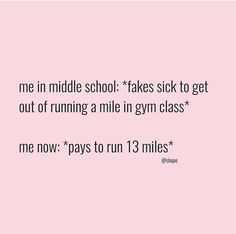 Me in middle school: fakes sick to get out of running a mile in gym class. Me now: pays to run 13 miles.