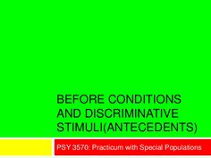 BEFORE CONDITIONS AND DISCRIMINATIVE STIMULI(ANTECEDENTS) PSY 3570: Practicum with Special Populations
