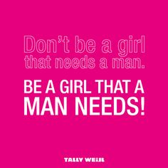 I totally agreed wit this at first, but then I thought about the NEED part. I never have & never will need a man. I just really WANT mine. And I don't want a guy who Needs me anymore, I'm tired of playin mommy! I want a guy who just WANTS ME!