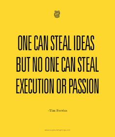 """""""One can steal ideas, but no one can steal execution or passion."""" - Tim Ferriss."""