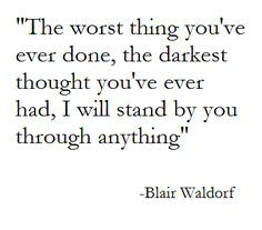 the worst thing you've ever done, the darkest thought you've ever had, I will stand by you through anything