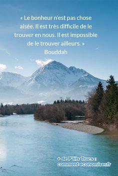 « Le bonheur n'est pas chose aisée. Il est très difficile de le trouver en nous. Il est impossible de le trouver ailleurs. » Bouddah