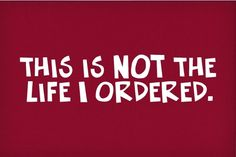 Ha! It's not the entire life I ordered - I do have my family, friends, house, and dogs which are of the life I ordered..