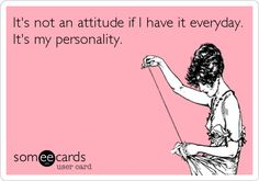 It's not an attitude if I have it everyday. It's my personality.