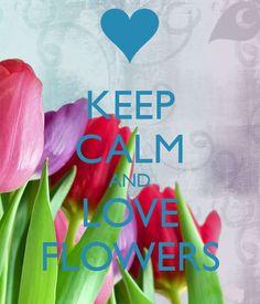 KEEP CALM AND LOVE FLOWERS