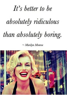 It's better to be absolutely ridiculous than absolutely boring.  Marilyn Monroe