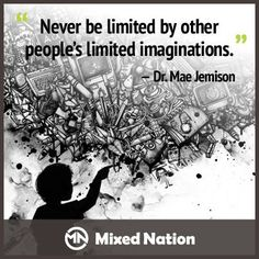 Never be limited by other people's limited imaginations - Dr. Mae Jemison