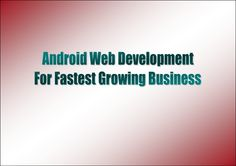 android-web-development-for-fastest-growing-business by Mobile Apps Development Team via Slideshare