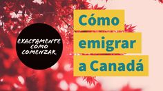 Cómo emigrar a Canadá (exactamente por dónde comenzar)